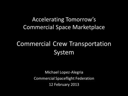 Accelerating Tomorrow's Commercial Space Marketplace Commercial Crew Transportation System Michael Lopez-Alegria Commercial Spaceflight Federation 12 February.