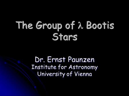 The Group of Bootis Stars Dr. Ernst Paunzen Institute for Astronomy University of Vienna.