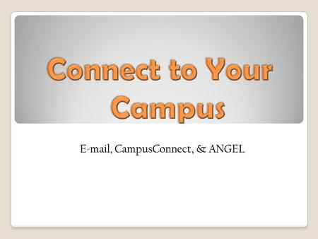 The purposes of Microsoft Outlook Web Access, CampusConnect, & ANGEL How to log on to each Why they are vital to your success at UACCM.