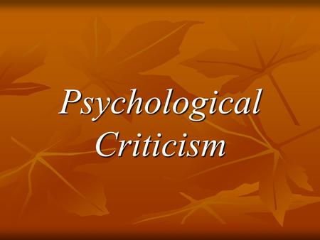 Psychological Criticism. Assumptions 1. Creative writing –like dreaming – represents the disguised fulfillment of a repressed wish or fear. 2. Everyone's.