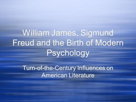 William James, <strong>Sigmund</strong> Freud and the Birth of Modern Psychology Turn-of-the-Century Influences on American Literature.