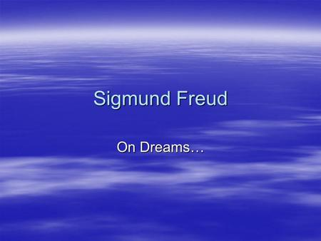 Sigmund Freud On Dreams…. Who is Sigmund Freud?  Sigmund Freud was born in 1856. He began his study as a doctor and then specialized in psychiatry. In.