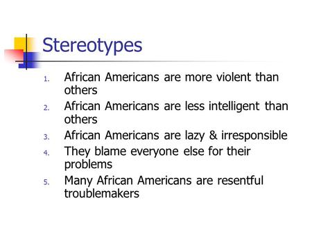 Stereotypes 1. African Americans are more violent than others 2. African Americans are less intelligent than others 3. African Americans are lazy & irresponsible.
