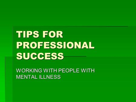 TIPS FOR PROFESSIONAL SUCCESS WORKING WITH PEOPLE WITH MENTAL ILLNESS.