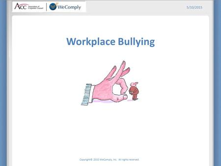 Copyright© 2010 WeComply, Inc. All rights reserved. 5/10/2015 Workplace Bullying.