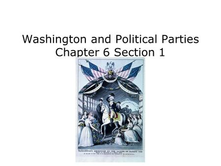 Washington and Political Parties Chapter 6 Section 1.