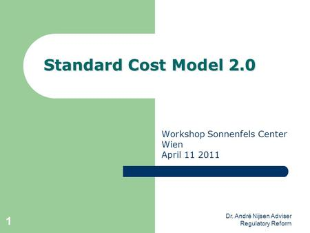 Dr. André Nijsen Adviser Regulatory Reform 1 Standard Cost Model 2.0 Workshop Sonnenfels Center Wien April 11 2011.