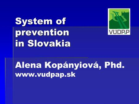 System of prevention in Slovakia System of prevention in Slovakia Alena Kopányiová, Phd. www.vudpap.sk.
