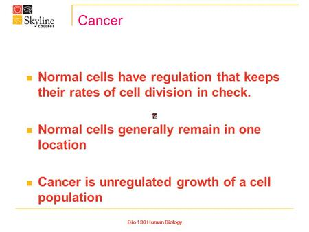 Bio 130 Human Biology Cancer Normal cells have regulation that keeps their rates of cell division in check. Normal cells generally remain in one location.