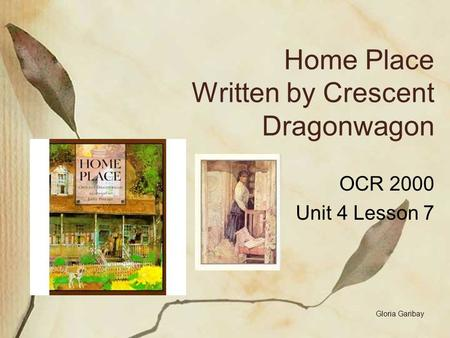 Home Place Written by Crescent Dragonwagon OCR 2000 Unit 4 Lesson 7 Gloria Garibay.