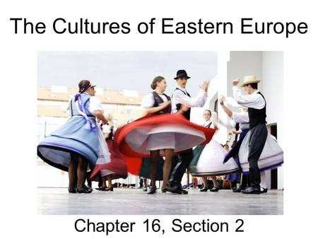 The Cultures of Eastern Europe Chapter 16, Section 2.