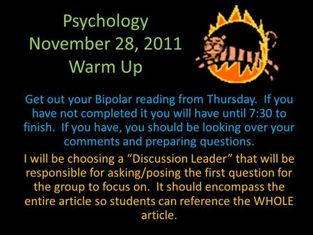 Psychology November 28, 2011 Warm Up Get out your Bipolar reading from Thursday. If you have not completed it you will have until 7:30 to finish. If you.