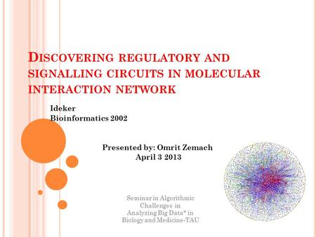 D ISCOVERING REGULATORY AND SIGNALLING CIRCUITS IN MOLECULAR INTERACTION NETWORK Ideker Bioinformatics 2002 Presented by: Omrit Zemach April 3 2013 Seminar.