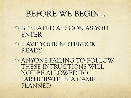 BEFORE WE BEGIN… BE SEATED AS SOON AS YOU ENTER HAVE YOUR NOTEBOOK READY ANYONE FAILING TO FOLLOW THESE INTRUCTIONS WILL NOT BE ALLOWED TO PARTICIPATE.