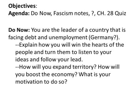 Objectives: Agenda: Do Now, Fascism notes, ?, CH. 28 Quiz Do Now: You are the leader of a country that is facing debt and unemployment (Germany?). --Explain.