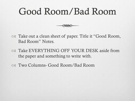 "Good Room/Bad RoomGood Room/Bad Room  Take out a clean sheet of paper. Title it ""Good Room, Bad Room"" Notes.  Take EVERYTHING OFF YOUR DESK aside from."