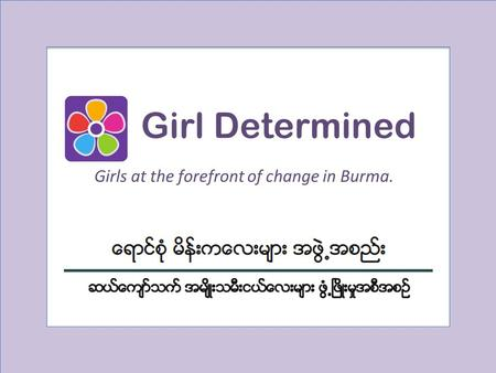 Girl Determined Girls at the forefront of change in Burma.