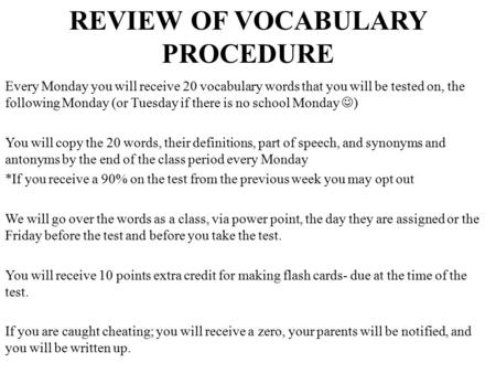 REVIEW OF VOCABULARY PROCEDURE Every Monday you will receive 20 vocabulary words that you will be tested on, the following Monday (or Tuesday if there.