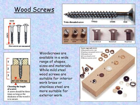 Wood Screws Woodscrews are available in a wide range of shapes, sizes and materials. While mild steel wood screws are suitable for interior work brass.