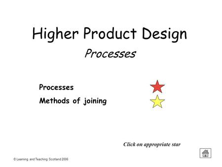 © Learning and Teaching Scotland 2006 Processes Methods of joining Click on appropriate star Higher Product Design Processes.