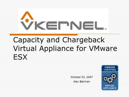 Capacity and Chargeback Virtual Appliance for VMware ESX October 23, 2007 Alex Bakman.