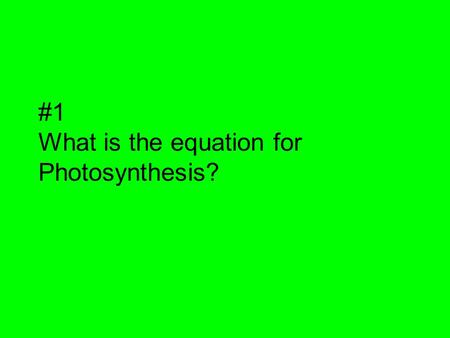 #1 What is the equation for Photosynthesis?. #1 answer 6CO 2 + 6H 2 O C 6 H 12 O 6 + 6O 2.
