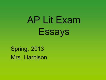 AP Lit Exam Essays Spring, 2013 Mrs. Harbison. The Approach Bring a watch and note the time. Remember, 40 minutes per essay. Pick the essay (prose, poetry,