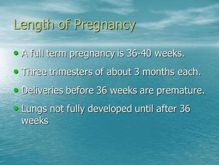 Length of Pregnancy A full term pregnancy is 36-40 weeks. A full term pregnancy is 36-40 weeks. Three trimesters of about 3 months each. Three trimesters.