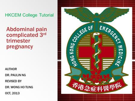 Abdominal pain complicated 3 rd trimester pregnancy AUTHOR DR. PAULIN NG REVISED BY DR. WONG HO TUNG OCT, 2013 HKCEM College Tutorial.