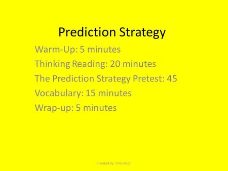 Prediction Strategy Warm-Up: 5 minutes Thinking Reading: 20 minutes The Prediction Strategy Pretest: 45 Vocabulary: 15 minutes Wrap-up: 5 minutes Created.