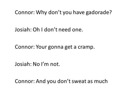 Connor: Why don't you have gadorade? Josiah: Oh I don't need one. Connor: Your gonna get a cramp. Josiah: No I'm not. Connor: And you don't sweat as much.