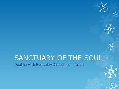 SANCTUARY OF THE SOUL Dealing with Everyday Difficulties – Part 1.
