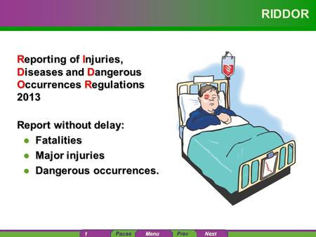 PausePrev Next 1 Menu RIDDOR Reporting of Injuries, Diseases and Dangerous Occurrences Regulations 2013 Report without delay: ●Fatalities ●Major injuries.