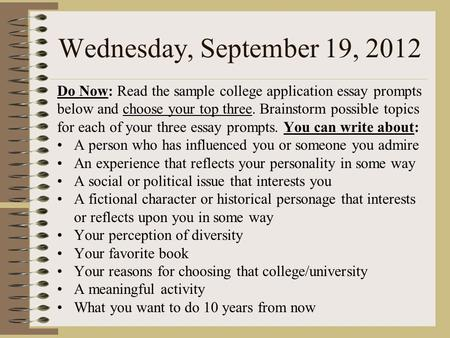 Wednesday, September 19, 2012 Do Now: Read the sample college application essay prompts below and choose your top three. Brainstorm possible topics for.
