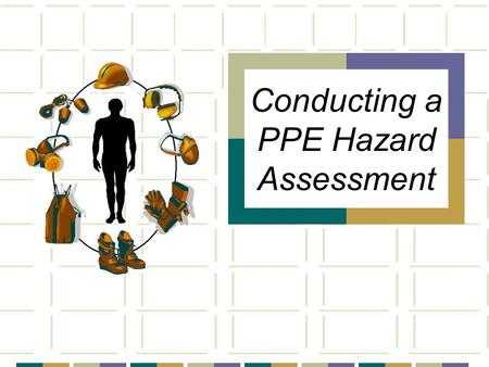 Conducting a PPE Hazard Assessment. OBJECTIVES  Review general concepts of personal protective equipment  What is a hazard assessment When is one required.