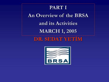 PART I An Overview of the BRSA and its Activities MARCH 1, 2005 DR. SEDAT YETİM.