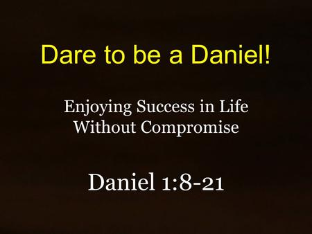 Dare to be a Daniel! Enjoying Success in Life Without Compromise Daniel 1:8-21.