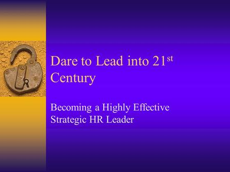 Dare to Lead into 21 st Century Becoming a Highly Effective Strategic HR Leader.