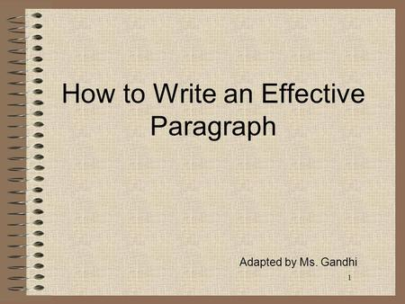 1 How to Write an Effective Paragraph Adapted by Ms. Gandhi.