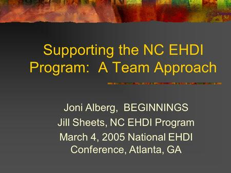 Supporting the NC EHDI Program: A Team Approach Joni Alberg, BEGINNINGS Jill Sheets, NC EHDI Program March 4, 2005 National EHDI Conference, Atlanta, GA.