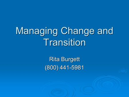 Managing Change and Transition Rita Burgett (800) 441-5981.