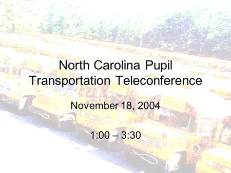 North Carolina Pupil Transportation Teleconference November 18, 2004 1:00 – 3:30.