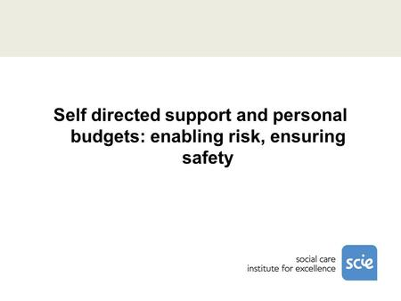 Self directed support and personal budgets: enabling risk, ensuring safety.