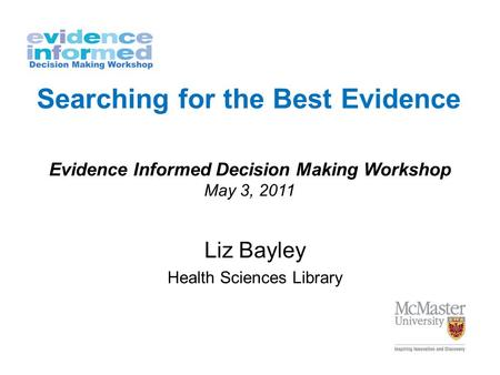 Searching for the Best Evidence Liz Bayley Health Sciences Library Evidence Informed Decision Making Workshop May 3, 2011.