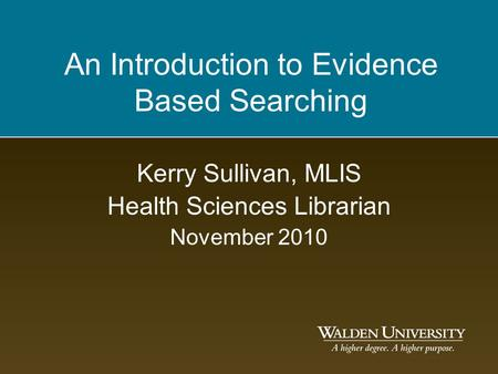 An Introduction to Evidence Based Searching Kerry Sullivan, MLIS Health Sciences Librarian November 2010.