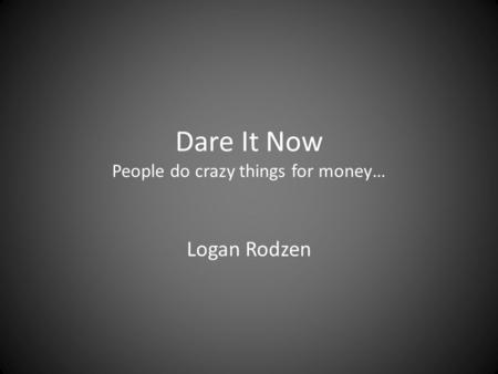 Dare It Now People do crazy things for money… Logan Rodzen.