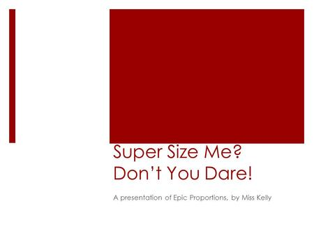Super Size Me? Don't You Dare! A presentation of Epic Proportions, by Miss Kelly.