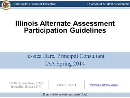 Division of Student Assessment Illinois Alternate Assessment (IAA) Illinois State Board of Education 100 North First Street, E-216 Springfield, Illinois.