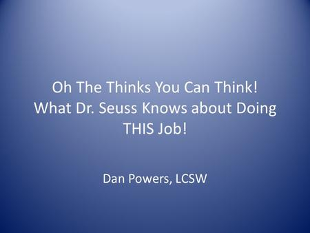 Oh The Thinks You Can Think! What Dr. Seuss Knows about Doing THIS Job! Dan Powers, LCSW.