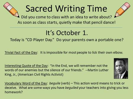 Sacred Writing Time Did you come to <strong>class</strong> with an idea to write about? As soon as <strong>class</strong> starts, quietly make that pencil dance! It's October 1. Today is.